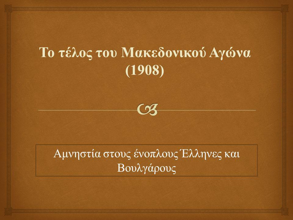 Το τέλος του Μακεδονικού Αγώνα (1908) Αμνηστία στους ένοπλους Έλληνες και Βουλγάρους