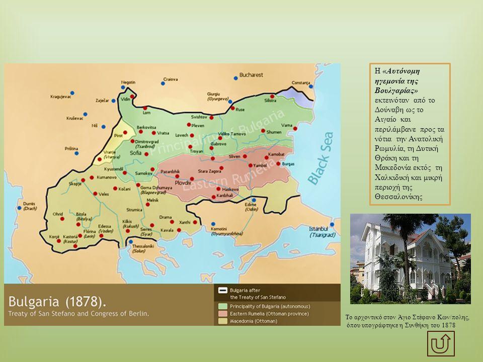 Η « Αυτόνομη ηγεμονία της Βουλγαρίας » εκτεινόταν από το Δούναβη ως το Αιγαίο και περιλάμβανε προς τα νότια την Ανατολική Ρωμυλία, τη Δυτική Θράκη και τη Μακεδονία εκτός τη Χαλκιδική και μικρή περιοχή της Θεσσαλονίκης Το αρχοντικό στον Άγιο Στέφανο Κων / πολης, όπου υπογράφτηκε η Συνθήκη του 1878