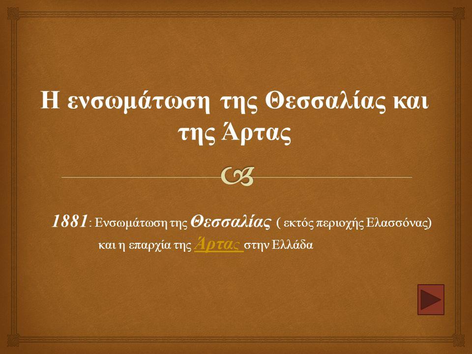 1881 : Ενσωμάτωση της Θεσσαλίας ( εκτός περιοχής Ελασσόνας ) και η επαρχία της Άρτα ς στην Ελλάδα Άρτα ς Η ενσωμάτωση της Θεσσαλίας και της Άρτας