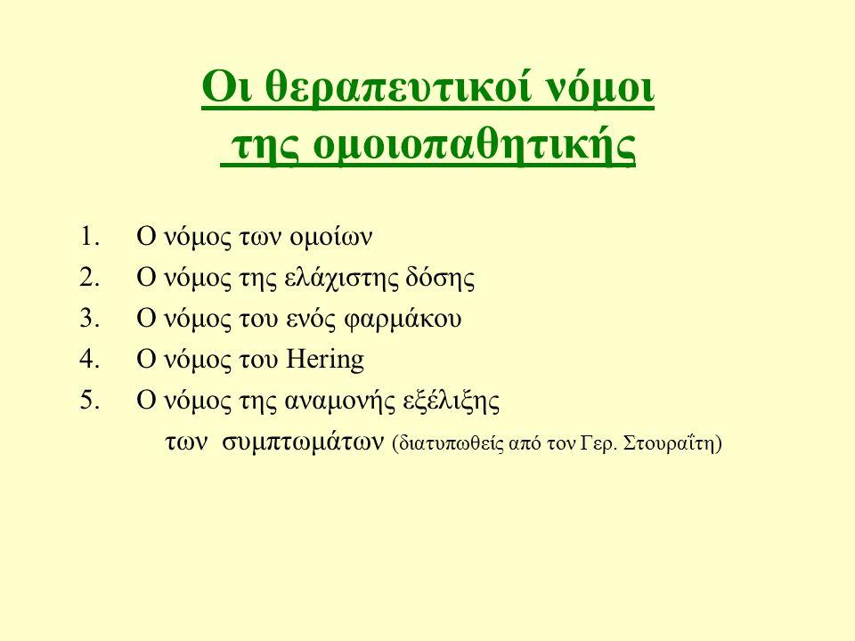 Οι θεραπευτικοί νόμοι της ομοιοπαθητικής 1.Ο νόμος των ομοίων 2.Ο νόμος της ελάχιστης δόσης 3.Ο νόμος του ενός φαρμάκου 4.Ο νόμος του Hering 5.O νόμος της αναμονής εξέλιξης των συμπτωμάτων (διατυπωθείς από τον Γερ.