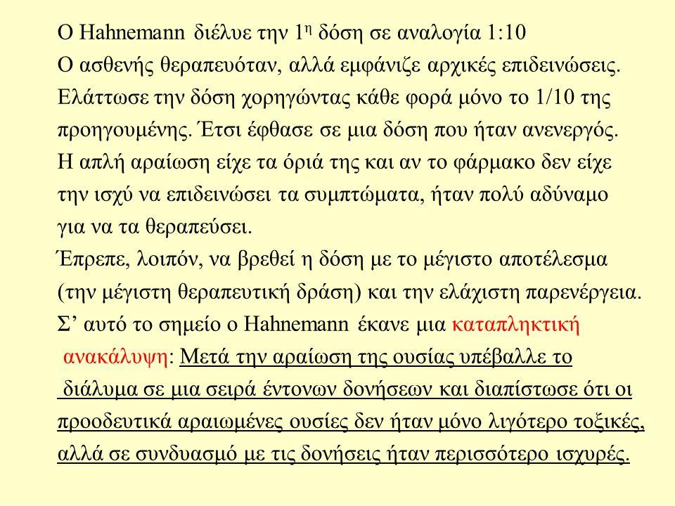 Ο Hahnemann διέλυε την 1 η δόση σε αναλογία 1:10 Ο ασθενής θεραπευόταν, αλλά εμφάνιζε αρχικές επιδεινώσεις.