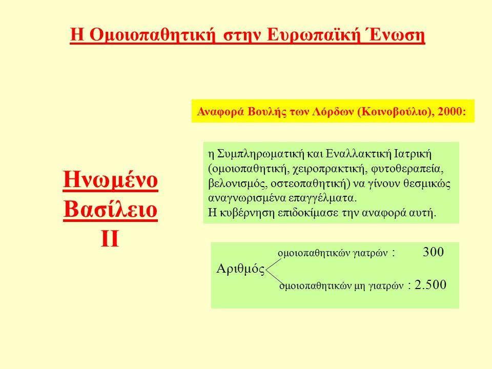Η Ομοιοπαθητική στην Ευρωπαϊκή Ένωση ομοιοπαθητικών γιατρών : 300 Αριθμός ομοιοπαθητικών μη γιατρών : 2.500 Ηνωμένο Βασίλειο ΙΙ Αναφορά Βουλής των Λόρδων (Κοινοβούλιο), 2000: η Συμπληρωματική και Εναλλακτική Ιατρική (ομοιοπαθητική, χειροπρακτική, φυτοθεραπεία, βελονισμός, οστεοπαθητική) να γίνουν θεσμικώς αναγνωρισμένα επαγγέλματα.