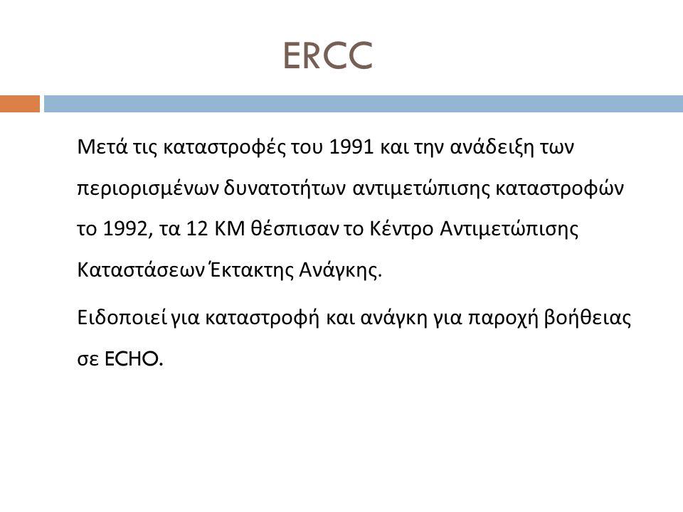 ERCC Μετά τις καταστροφές του 1991 και την ανάδειξη των περιορισμένων δυνατοτήτων αντιμετώπισης καταστροφών το 1992, τα 12 ΚΜ θέσπισαν το Κέντρο Αντιμετώπισης Καταστάσεων Έκτακτης Ανάγκης.