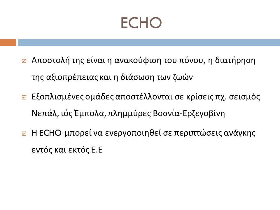 ECHO  Αποστολή της είναι η ανακούφιση του πόνου, η διατήρηση της αξιοπρέπειας και η διάσωση των ζωών  Εξοπλισμένες ομάδες αποστέλλονται σε κρίσεις π