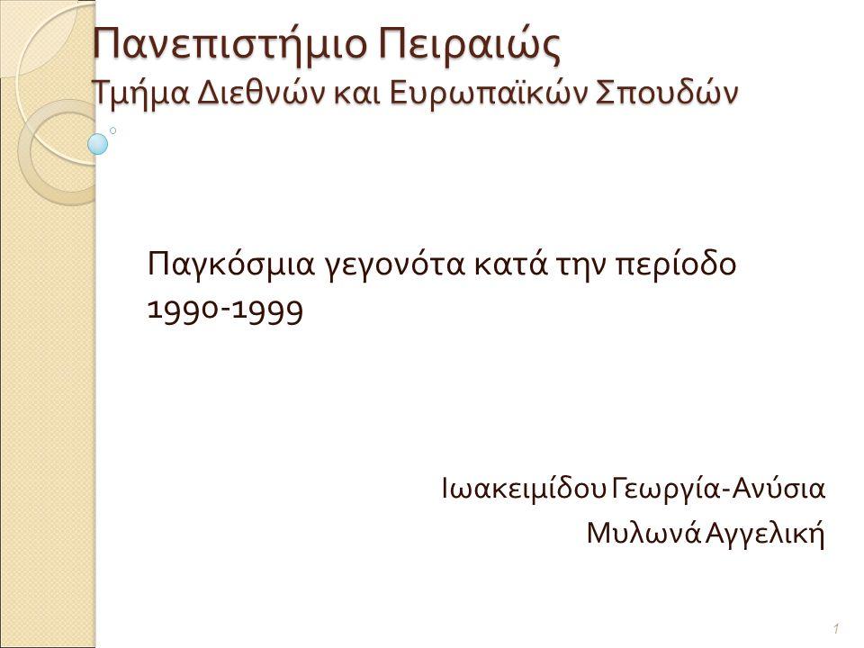 Πανεπιστήμιο Πειραιώς Τμήμα Διεθνών και Ευρωπαϊκών Σπουδών Παγκόσμια γεγονότα κατά την περίοδο 1990-1999 Ιωακειμίδου Γεωργία - Ανύσια Μυλωνά Αγγελική 1