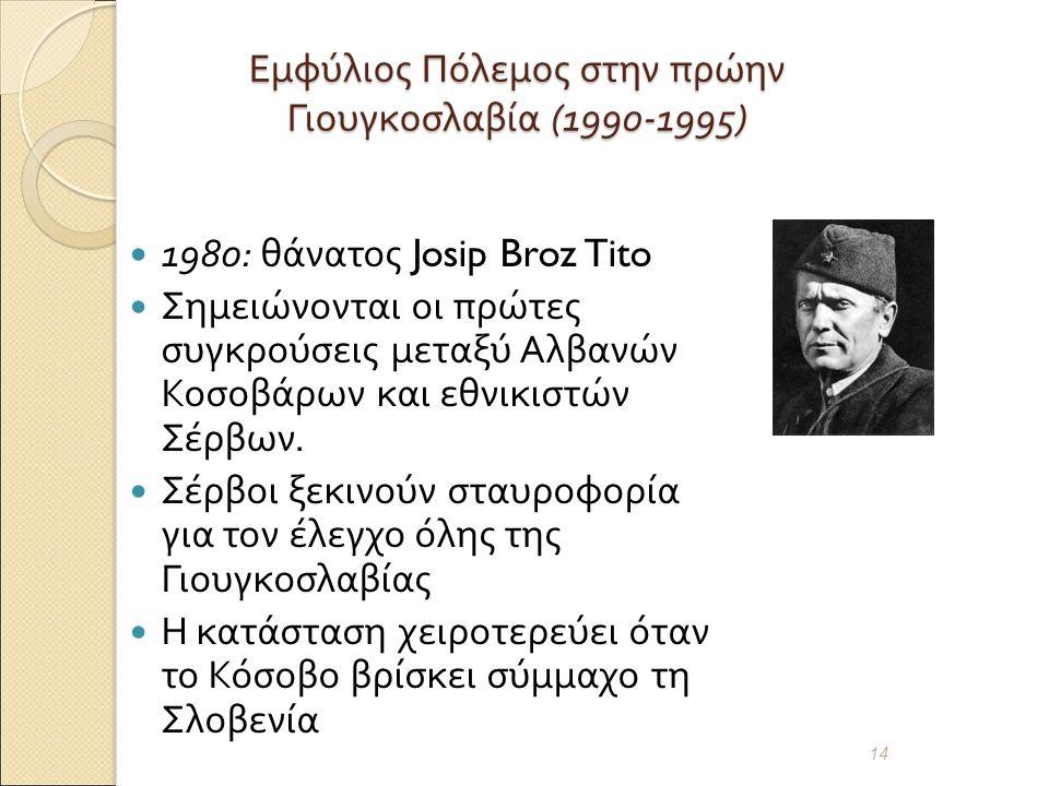 Εμφύλιος Πόλεμος στην πρώην Γιουγκοσλαβία (1990-1995) 1980: θάνατος Josip Broz Tito Σημειώνονται οι πρώτες συγκρούσεις μεταξύ Αλβανών Κοσοβάρων και εθνικιστών Σέρβων.