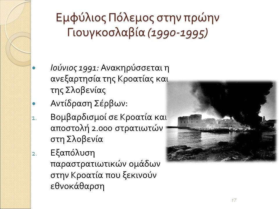 Εμφύλιος Πόλεμος στην πρώην Γιουγκοσλαβία (1990-1995) Ιούνιος 1991: Ανακηρύσσεται η ανεξαρτησία της Κροατίας και της Σλοβενίας Αντίδραση Σέρβων : 1.