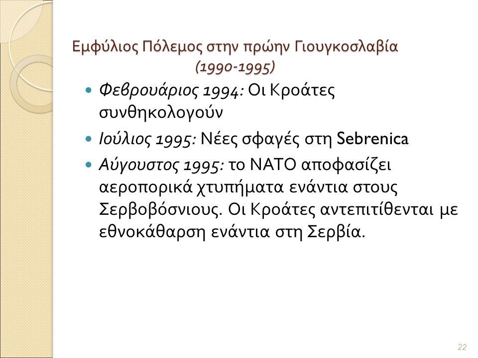 Εμφύλιος Πόλεμος στην πρώην Γιουγκοσλαβία (1990-1995) Φεβρουάριος 1994: Οι Κροάτες συνθηκολογούν Ιούλιος 1995: Νέες σφαγές στη Sebrenica Αύγουστος 1995: το ΝΑΤΟ αποφασίζει αεροπορικά χτυπήματα ενάντια στους Σερβοβόσνιους.