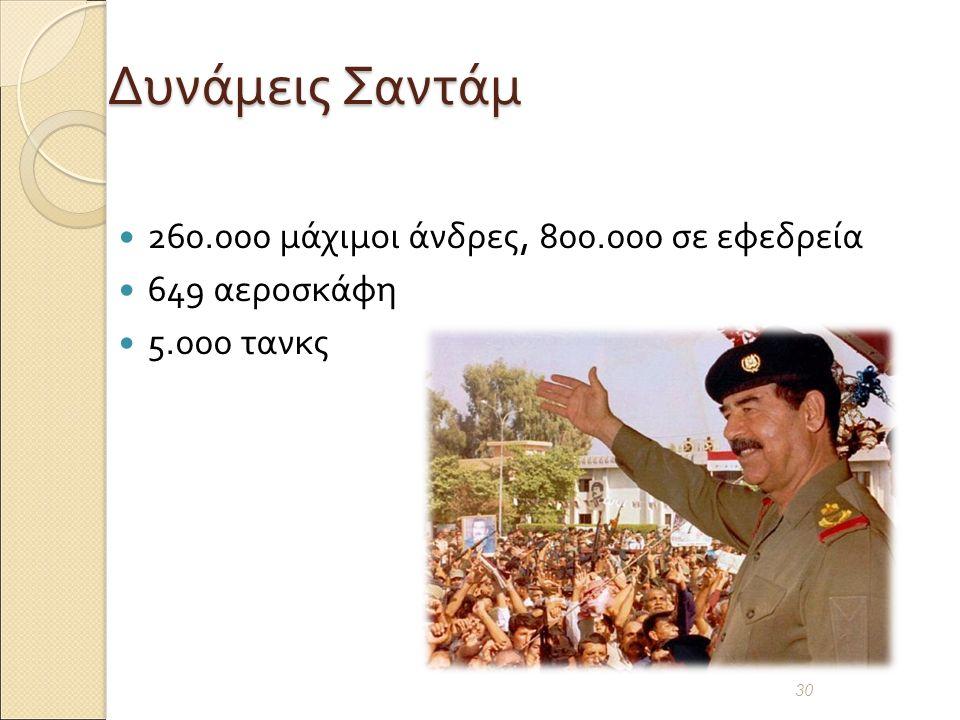 Δυνάμεις Σαντάμ 260.000 μάχιμοι άνδρες, 800.000 σε εφεδρεία 649 αεροσκάφη 5.000 τανκς 30