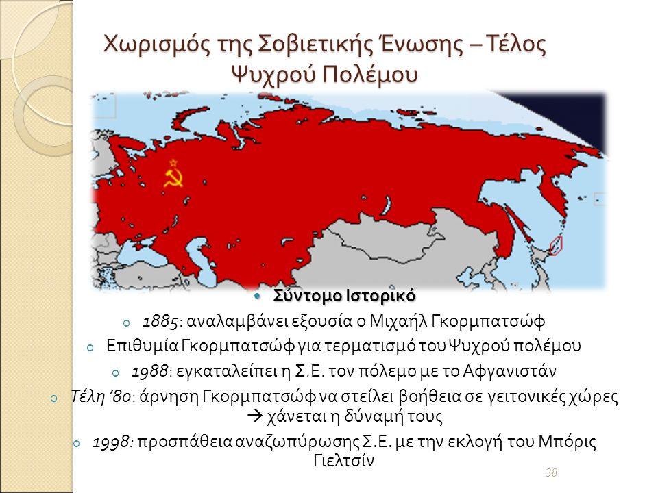 Χωρισμός της Σοβιετικής Ένωσης – Τέλος Ψυχρού Πολέμου Σύντομο Ιστορικό Σύντομο Ιστορικό o 1885: αναλαμβάνει εξουσία ο Μιχαήλ Γκορμπατσώφ o Επιθυμία Γκορμπατσώφ για τερματισμό του Ψυχρού πολέμου o 1988: εγκαταλείπει η Σ.
