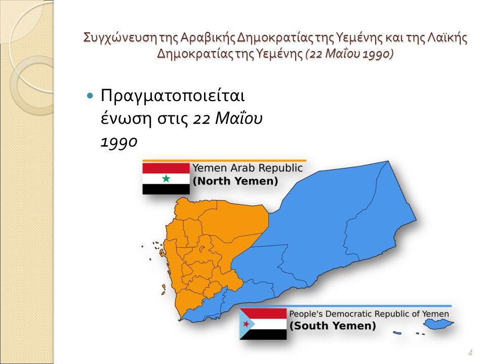 Συγχώνευση της Αραβικής Δημοκρατίας της Υεμένης και της Λαϊκής Δημοκρατίας της Υεμένης (22 Μαΐου 1990) Πραγματοποιείται ένωση στις 22 Μαΐου 1990 4