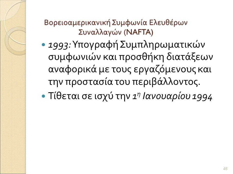 Βορειοαμερικανική Συμφωνία Ελευθέρων Συναλλαγών (NAFTA) 1993: Υπογραφή Συμπληρωματικών συμφωνιών και προσθήκη διατάξεων αναφορικά με τους εργαζόμενους και την προστασία του περιβάλλοντος.