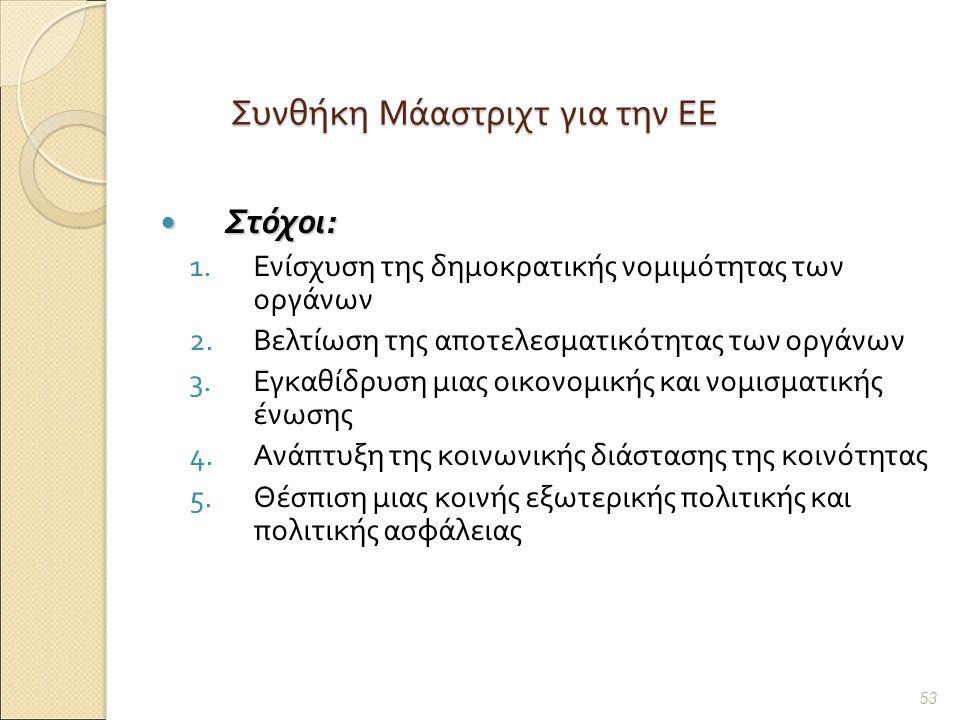 Συνθήκη Μάαστριχτ για την ΕΕ Στόχοι : Στόχοι : 1.Ενίσχυση της δημοκρατικής νομιμότητας των οργάνων 2.Βελτίωση της αποτελεσματικότητας των οργάνων 3.Εγκαθίδρυση μιας οικονομικής και νομισματικής ένωσης 4.Ανάπτυξη της κοινωνικής διάστασης της κοινότητας 5.Θέσπιση μιας κοινής εξωτερικής πολιτικής και πολιτικής ασφάλειας 53