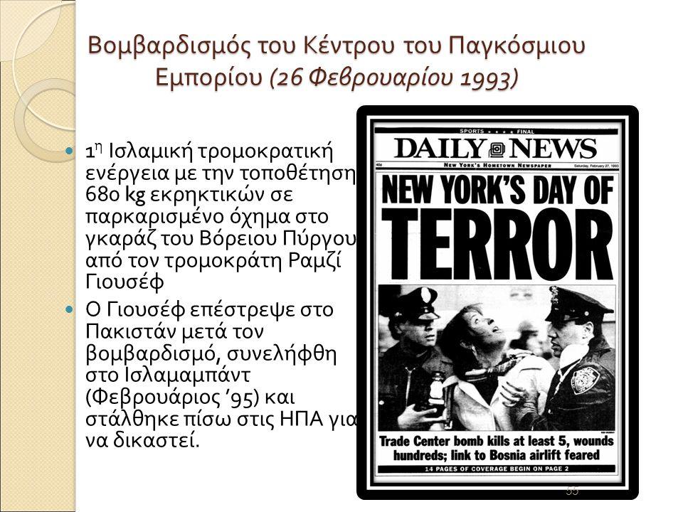 Βομβαρδισμός του Κέντρου του Παγκόσμιου Εμπορίου (26 Φεβρουαρίου 1993) 1 η Ισλαμική τρομοκρατική ενέργεια με την τοποθέτηση 680 kg εκρηκτικών σε παρκαρισμένο όχημα στο γκαράζ του Βόρειου Πύργου από τον τρομοκράτη Ραμζί Γιουσέφ Ο Γιουσέφ επέστρεψε στο Πακιστάν μετά τον βομβαρδισμό, συνελήφθη στο Ισλαμαμπάντ ( Φεβρουάριος '95) και στάλθηκε πίσω στις ΗΠΑ για να δικαστεί.
