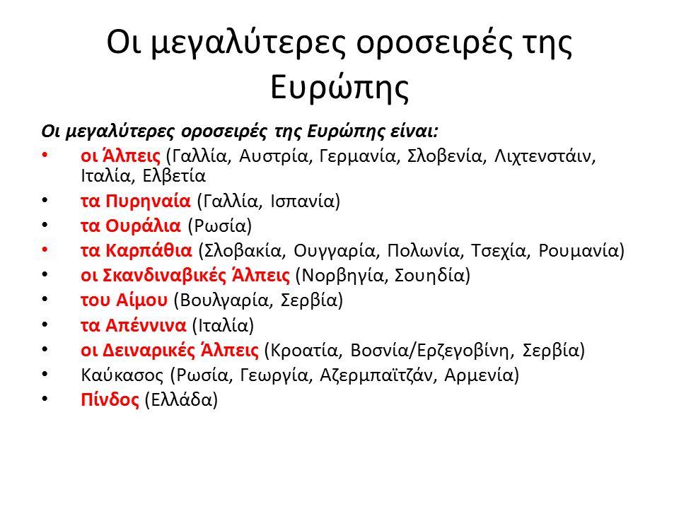 Οι μεγαλύτερες οροσειρές της Ευρώπης Οι μεγαλύτερες οροσειρές της Ευρώπης είναι: οι Άλπεις (Γαλλία, Αυστρία, Γερμανία, Σλοβενία, Λιχτενστάιν, Ιταλία, Ελβετία τα Πυρηναία (Γαλλία, Ισπανία) τα Ουράλια (Ρωσία) τα Καρπάθια (Σλοβακία, Ουγγαρία, Πολωνία, Τσεχία, Ρουμανία) οι Σκανδιναβικές Άλπεις (Νορβηγία, Σουηδία) του Αίμου (Βουλγαρία, Σερβία) τα Απέννινα (Ιταλία) οι Δειναρικές Άλπεις (Κροατία, Βοσνία/Ερζεγοβίνη, Σερβία) Καύκασος (Ρωσία, Γεωργία, Αζερμπαϊτζάν, Αρμενία) Πίνδος (Ελλάδα)