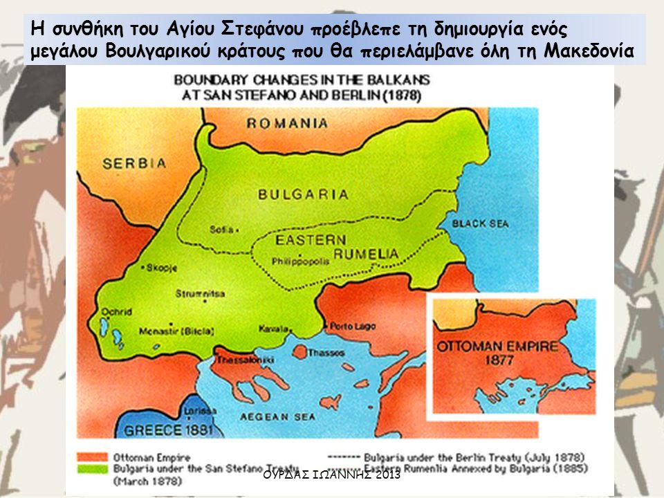 Η συνθήκη του Αγίου Στεφάνου προέβλεπε τη δημιουργία ενός μεγάλου Βουλγαρικού κράτους που θα περιελάμβανε όλη τη Μακεδονία ΟΥΡΔΑΣ ΙΩΑΝΝΗΣ 2013