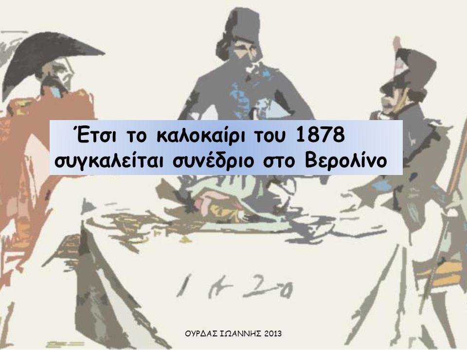 Έτσι το καλοκαίρι του 1878 συγκαλείται συνέδριο στο Βερολίνο ΟΥΡΔΑΣ ΙΩΑΝΝΗΣ 2013