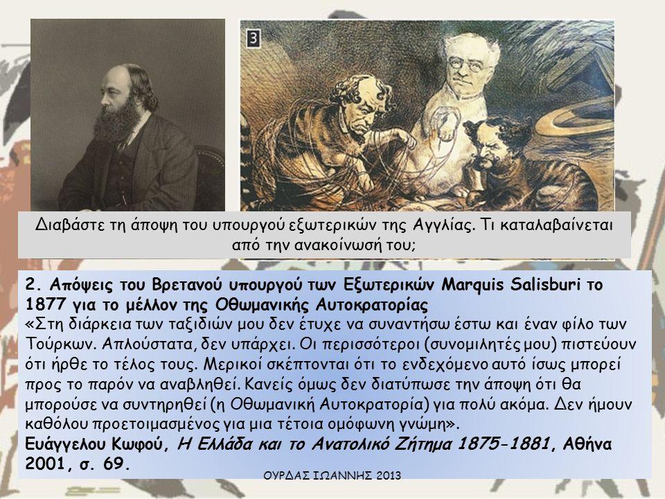 2. Απόψεις του Βρετανού υπουργού των Εξωτερικών Marquis Salisburi το 1877 για το μέλλον της Οθωμανικής Αυτοκρατορίας «Στη διάρκεια των ταξιδιών μου δε