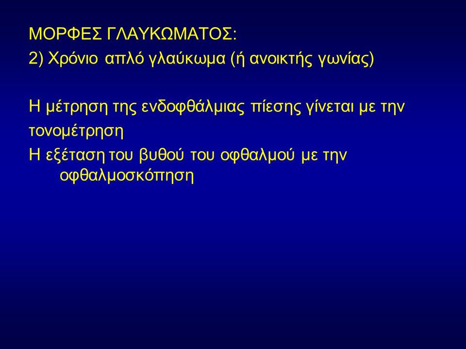 ΜΟΡΦΕΣ ΓΛΑΥΚΩΜΑΤΟΣ: 2) Χρόνιο απλό γλαύκωμα (ή ανοικτής γωνίας) Η μέτρηση της ενδοφθάλμιας πίεσης γίνεται με την τονομέτρηση Η εξέταση του βυθού του οφθαλμού με την οφθαλμοσκόπηση