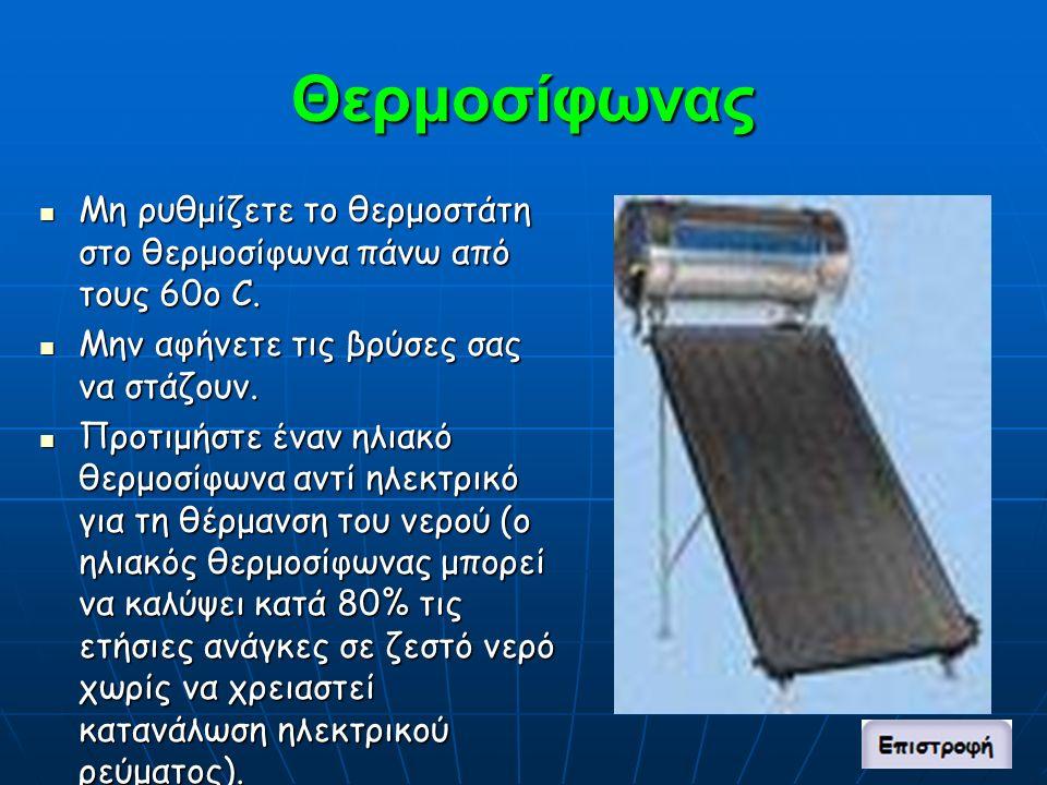 Θερμοσίφωνας Μη ρυθμίζετε το θερμοστάτη στο θερμοσίφωνα πάνω από τους 60ο C.