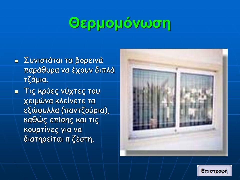 Θερμομόνωση Συνιστάται τα βορεινά παράθυρα να έχουν διπλά τζάμια.