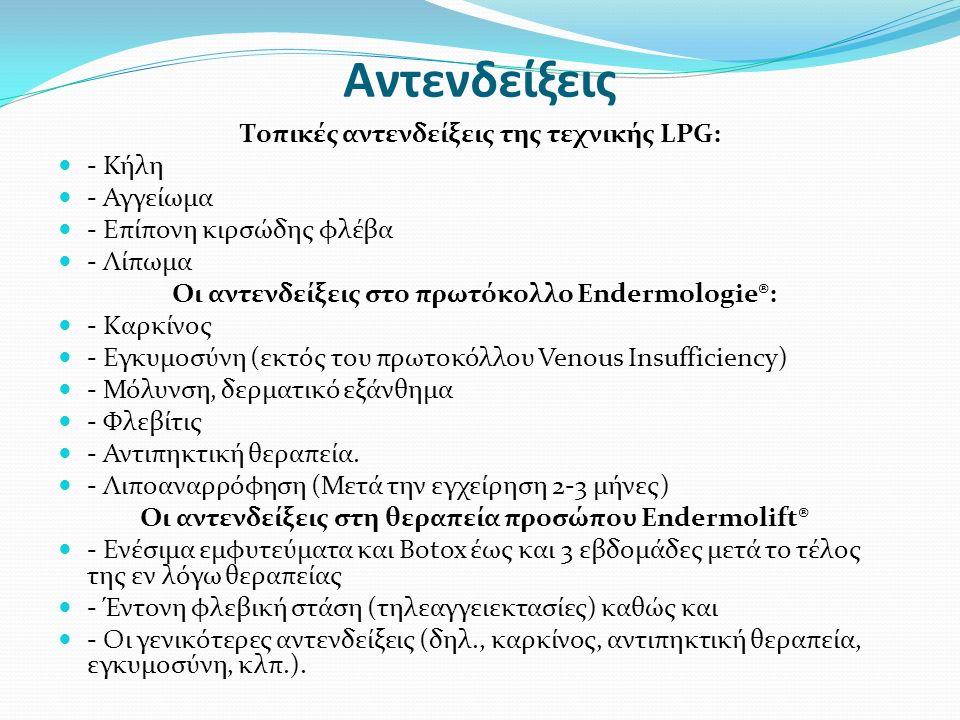 Αντενδείξεις Τοπικές αντενδείξεις της τεχνικής LPG: - Κήλη - Αγγείωμα - Επίπονη κιρσώδης φλέβα - Λίπωμα Οι αντενδείξεις στο πρωτόκολλο Endermologie®: - Καρκίνος - Εγκυμοσύνη (εκτός του πρωτοκόλλου Venous Insufficiency) - Μόλυνση, δερματικό εξάνθημα - Φλεβίτις - Αντιπηκτική θεραπεία.