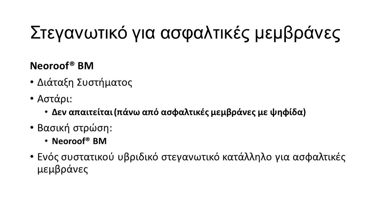 Στεγανωτικό για ασφαλτικές μεμβράνες Neoroof® BM Διάταξη Συστήματος Αστάρι: Δεν απαιτείται (πάνω από ασφαλτικές μεμβράνες με ψηφίδα) Βασική στρώση: Ne