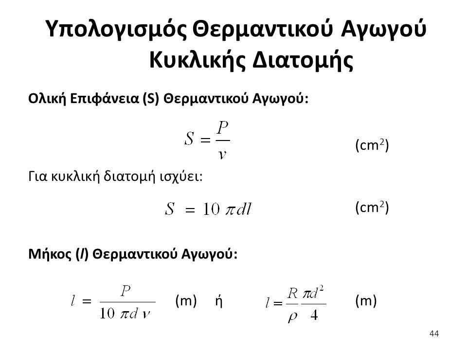 Υπολογισμός Θερμαντικού Αγωγού Κυκλικής Διατομής 44 Ολική Επιφάνεια (S) Θερμαντικού Αγωγού: (cm 2 ) Για κυκλική διατομή ισχύει: (cm 2 ) Μήκος (l) Θερμαντικού Αγωγού: (m) ή (m)