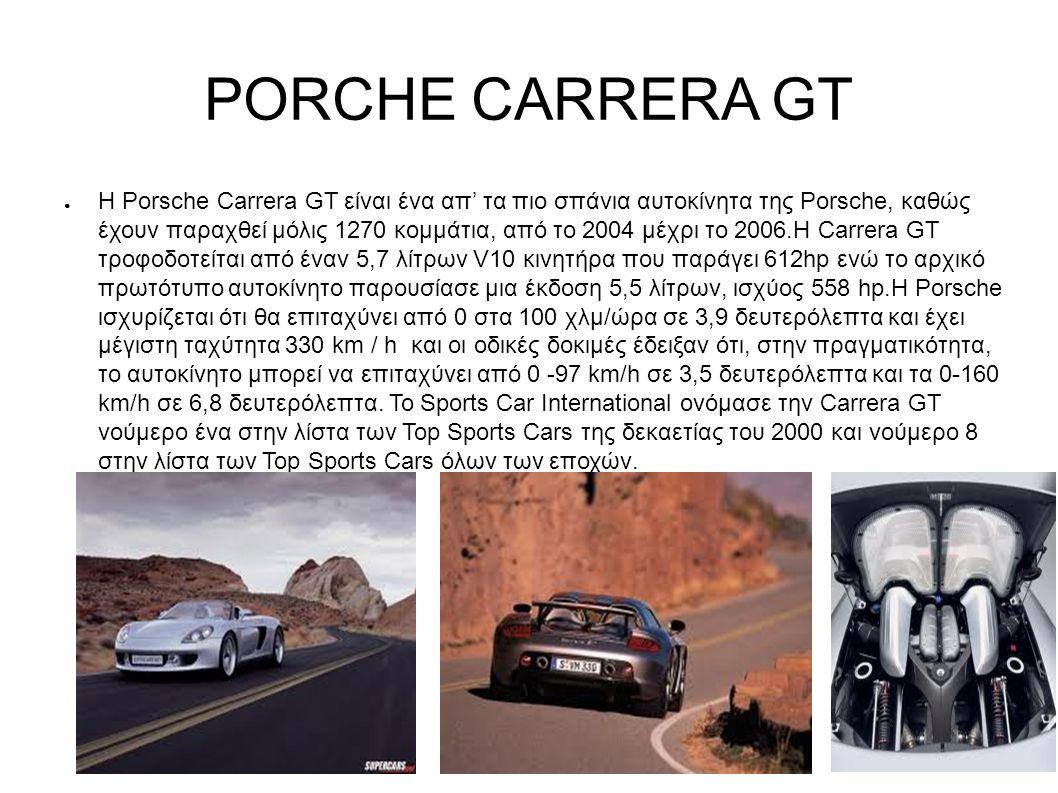 PORCHE CARRERA GT ● Η Porsche Carrera GT είναι ένα απ' τα πιο σπάνια αυτοκίνητα της Porsche, καθώς έχουν παραχθεί μόλις 1270 κομμάτια, από το 2004 μέχρι το 2006.Η Carrera GT τροφοδοτείται από έναν 5,7 λίτρων V10 κινητήρα που παράγει 612hp ενώ το αρχικό πρωτότυπο αυτοκίνητο παρουσίασε μια έκδοση 5,5 λίτρων, ισχύος 558 hp.Η Porsche ισχυρίζεται ότι θα επιταχύνει από 0 στα 100 χλμ/ώρα σε 3,9 δευτερόλεπτα και έχει μέγιστη ταχύτητα 330 km / h και οι οδικές δοκιμές έδειξαν ότι, στην πραγματικότητα, το αυτοκίνητο μπορεί να επιταχύνει από 0 -97 km/h σε 3,5 δευτερόλεπτα και τα 0-160 km/h σε 6,8 δευτερόλεπτα.