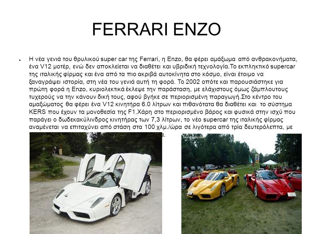 FERRARI ENZO ● Η νέα γενιά του θρυλικού super car της Ferrari, η Enzo, θα φέρει αμάξωμα από ανθρακονήματα, ένα V12 μοτέρ, ενώ δεν αποκλείεται να διαθέτει και υβριδική τεχνολογία.Το εκπληκτικό supercar της ιταλικής φίρμας και ένα από τα πιο ακριβά αυτοκίνητα στο κόσμο, είναι έτοιμο να ξαναγράψει ιστορία, στη νέα του γενιά αυτή τη φορά.