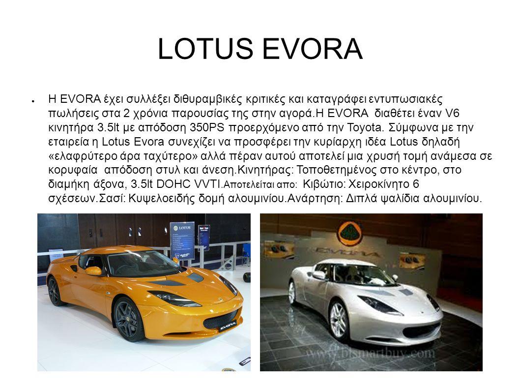 LOTUS EVORA ● Η EVORA έχει συλλέξει διθυραμβικές κριτικές και καταγράφει εντυπωσιακές πωλήσεις στα 2 χρόνια παρουσίας της στην αγορά.Η EVORA διαθέτει έναν V6 κινητήρα 3.5lt με απόδοση 350PS προερχόμενο από την Toyota.