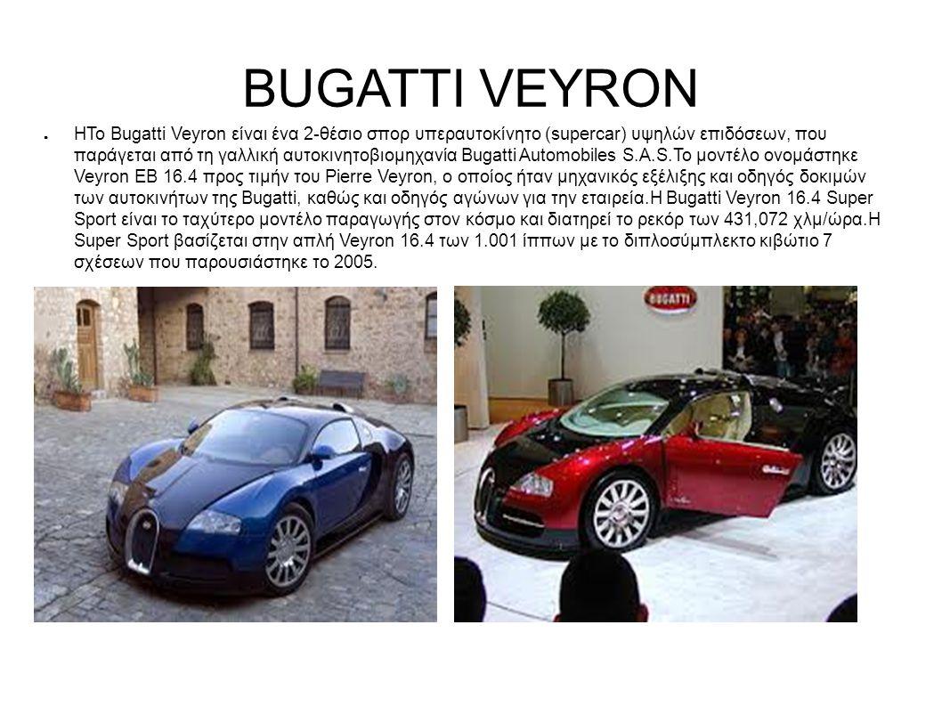 BUGATTI VEYRON ● ΗΤο Bugatti Veyron είναι ένα 2-θέσιο σπορ υπεραυτοκίνητο (supercar) υψηλών επιδόσεων, που παράγεται από τη γαλλική αυτοκινητοβιομηχανία Bugatti Automobiles S.A.S.Το μοντέλο ονομάστηκε Veyron EB 16.4 προς τιμήν του Pierre Veyron, ο οποίος ήταν μηχανικός εξέλιξης και οδηγός δοκιμών των αυτοκινήτων της Bugatti, καθώς και οδηγός αγώνων για την εταιρεία.Η Bugatti Veyron 16.4 Super Sport είναι το ταχύτερο μοντέλο παραγωγής στον κόσμο και διατηρεί το ρεκόρ των 431,072 χλμ/ώρα.Η Super Sport βασίζεται στην απλή Veyron 16.4 των 1.001 ίππων με το διπλοσύμπλεκτο κιβώτιο 7 σχέσεων που παρουσιάστηκε το 2005.