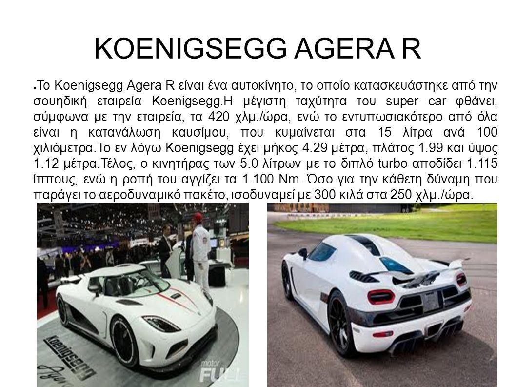 KOENIGSEGG AGERA R ● Το Koenigsegg Agera R είναι ένα αυτοκίνητο, το οποίο κατασκευάστηκε από την σουηδική εταιρεία Koenigsegg.Η μέγιστη ταχύτητα του super car φθάνει, σύμφωνα με την εταιρεία, τα 420 χλμ./ώρα, ενώ το εντυπωσιακότερο από όλα είναι η κατανάλωση καυσίμου, που κυμαίνεται στα 15 λίτρα ανά 100 χιλιόμετρα.Το εν λόγω Koenigsegg έχει μήκος 4.29 μέτρα, πλάτος 1.99 και ύψος 1.12 μέτρα.Τέλος, ο κινητήρας των 5.0 λίτρων με το διπλό turbo αποδίδει 1.115 ίππους, ενώ η ροπή του αγγίζει τα 1.100 Nm.