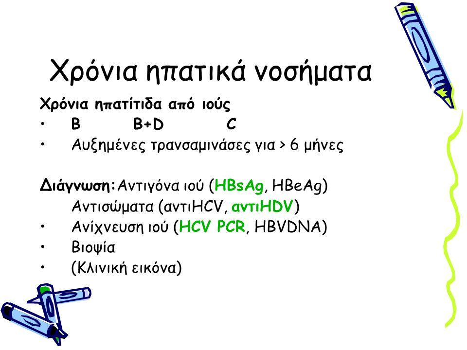 Χρόνια ηπατικά νοσήματα Χρόνια ηπατίτιδα από ιούς BB+DC Αυξημένες τρανσαμινάσες για > 6 μήνες Διάγνωση:Αντιγόνα ιού (HBsAg, HBeAg) Αντισώματα (αντιHCV
