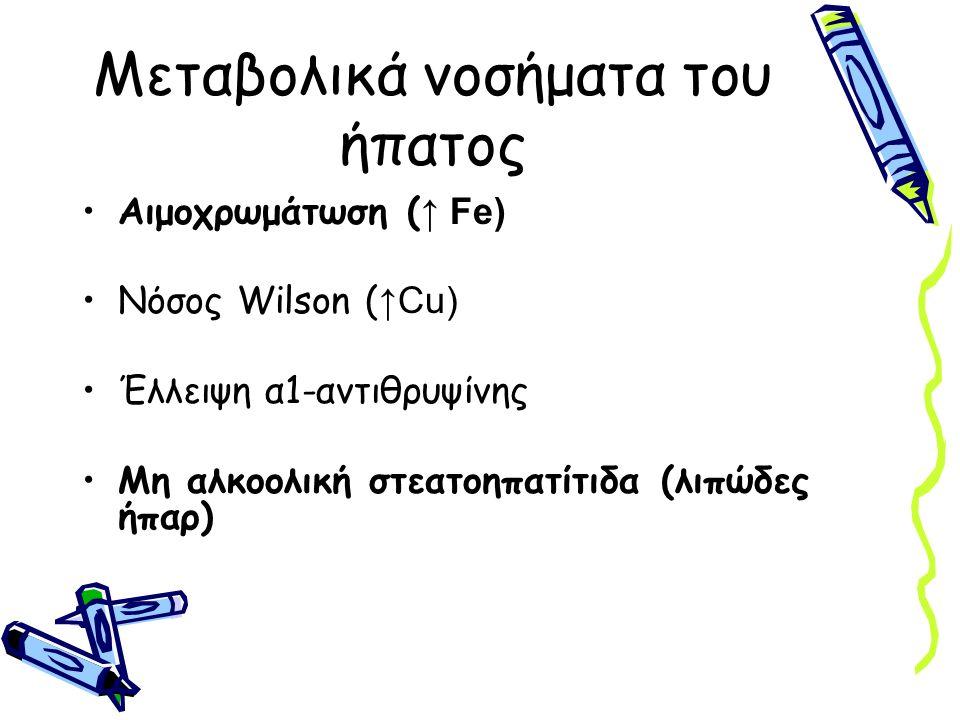 Μεταβολικά νοσήματα του ήπατος Αιμοχρωμάτωση ( ↑ Fe) Νόσος Wilson ( ↑Cu) Έλλειψη α1-αντιθρυψίνης Μη αλκοολική στεατοηπατίτιδα (λιπώδες ήπαρ)