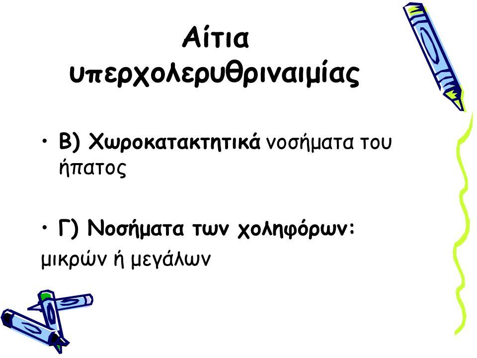 Αίτια υπερχολερυθριναιμίας Β) Χωροκατακτητικά νοσήματα του ήπατος Γ) Νοσήματα των χοληφόρων: μικρών ή μεγάλων