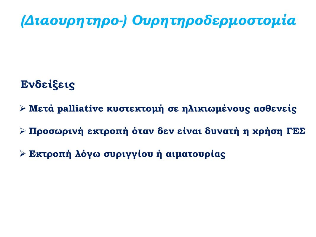 (Διαουρητηρο-) Ουρητηροδερμοστομία Ενδείξεις  Μετά palliative κυστεκτομή σε ηλικιωμένους ασθενείς  Προσωρινή εκτροπή όταν δεν είναι δυνατή η χρήση Γ