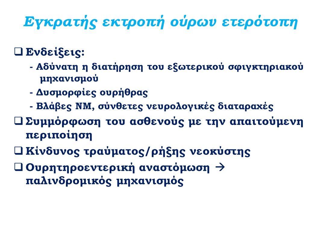Εγκρατής εκτροπή ούρων ετερότοπη  Ενδείξεις: - Αδύνατη η διατήρηση του εξωτερικού σφιγκτηριακού μηχανισμού - Δυσμορφίες ουρήθρας - Βλάβες ΝΜ, σύνθετε