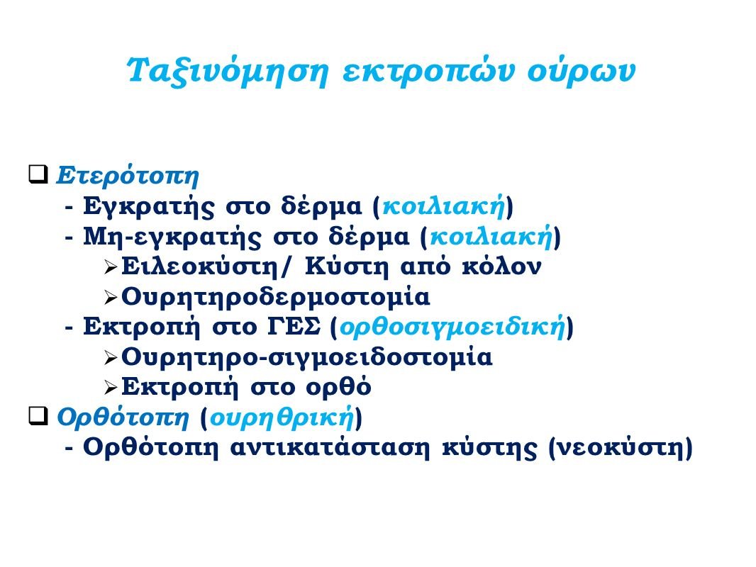 Ταξινόμηση εκτροπών ούρων  Ετερότοπη - Εγκρατής στο δέρμα ( κοιλιακή ) - Μη-εγκρατής στο δέρμα ( κοιλιακή )  Ειλεοκύστη/ Κύστη από κόλον  Ουρητηροδ