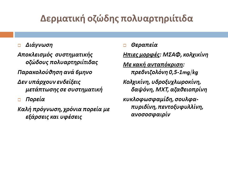 Δερματική οζώδης πολυαρτηριίτιδα  Διάγνωση Αποκλεισμός συστηματικής οζώδους πολυαρτηριίτιδας Παρακολούθηση ανά 6 μηνο Δεν υπάρχουν ενδείξεις μετάπτωσ