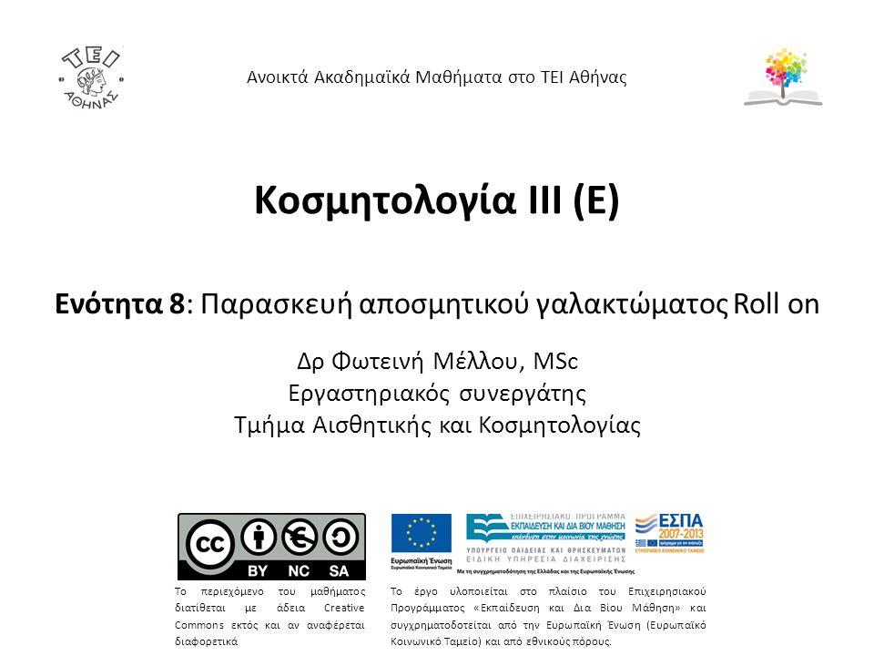 Κοσμητολογία ΙΙI (Ε) Ενότητα 8: Παρασκευή αποσμητικού γαλακτώματος Roll on Δρ Φωτεινή Μέλλου, MSc Εργαστηριακός συνεργάτης Τμήμα Αισθητικής και Κοσμητολογίας Ανοικτά Ακαδημαϊκά Μαθήματα στο ΤΕΙ Αθήνας Το περιεχόμενο του μαθήματος διατίθεται με άδεια Creative Commons εκτός και αν αναφέρεται διαφορετικά Το έργο υλοποιείται στο πλαίσιο του Επιχειρησιακού Προγράμματος «Εκπαίδευση και Δια Βίου Μάθηση» και συγχρηματοδοτείται από την Ευρωπαϊκή Ένωση (Ευρωπαϊκό Κοινωνικό Ταμείο) και από εθνικούς πόρους.
