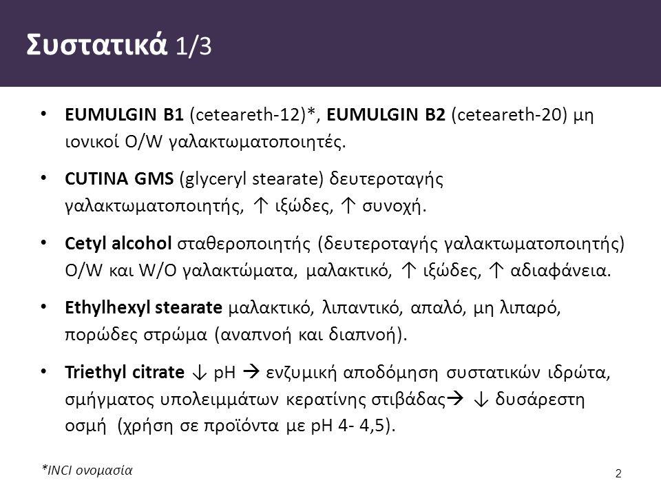 *INCI ονομασία Συστατικά 1/3 EUMULGIN B1 (ceteareth-12)*, EUMULGIN B2 (ceteareth-20) μη ιονικοί O/W γαλακτωματοποιητές.