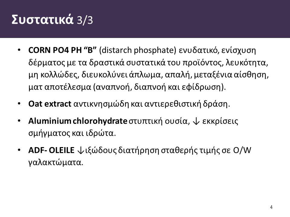 Συστατικά 3/3 CORN PO4 PH B (distarch phosphate) ενυδατικό, ενίσχυση δέρματος με τα δραστικά συστατικά του προϊόντος, λευκότητα, μη κολλώδες, διευκολύνει άπλωμα, απαλή, μεταξένια αίσθηση, ματ αποτέλεσμα (αναπνοή, διαπνοή και εφίδρωση).