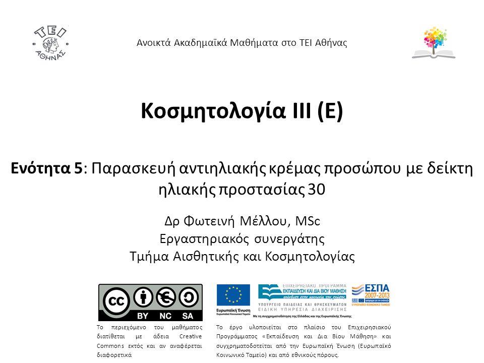 Κοσμητολογία ΙΙI (Ε) Ενότητα 5: Παρασκευή αντιηλιακής κρέμας προσώπου με δείκτη ηλιακής προστασίας 30 Δρ Φωτεινή Μέλλου, MSc Εργαστηριακός συνεργάτης Τμήμα Αισθητικής και Κοσμητολογίας Ανοικτά Ακαδημαϊκά Μαθήματα στο ΤΕΙ Αθήνας Το περιεχόμενο του μαθήματος διατίθεται με άδεια Creative Commons εκτός και αν αναφέρεται διαφορετικά Το έργο υλοποιείται στο πλαίσιο του Επιχειρησιακού Προγράμματος «Εκπαίδευση και Δια Βίου Μάθηση» και συγχρηματοδοτείται από την Ευρωπαϊκή Ένωση (Ευρωπαϊκό Κοινωνικό Ταμείο) και από εθνικούς πόρους.