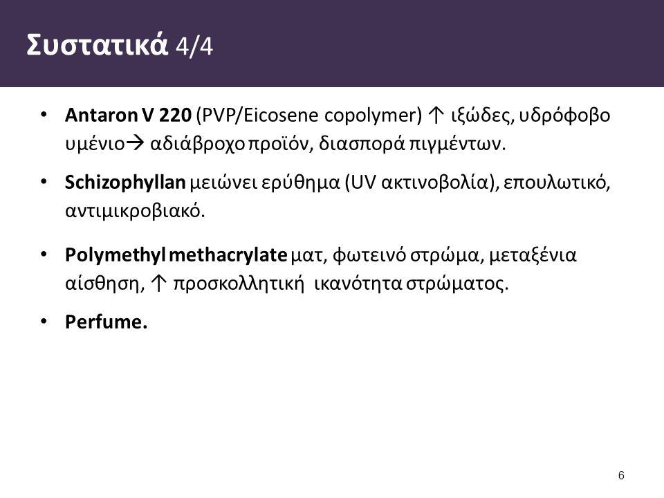 Συστατικά 4/4 Antaron V 220 (PVP/Eicosene copolymer) ↑ ιξώδες, υδρόφοβο υμένιο  αδιάβροχο προϊόν, διασπορά πιγμέντων.