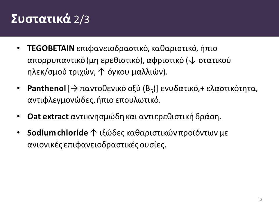 Συστατικά 2/3 TEGOBETAIN επιφανειοδραστικό, καθαριστικό, ήπιο απορρυπαντικό (μη ερεθιστικό), αφριστικό (↓ στατικού ηλεκ/σμού τριχών, ↑ όγκου μαλλιών).