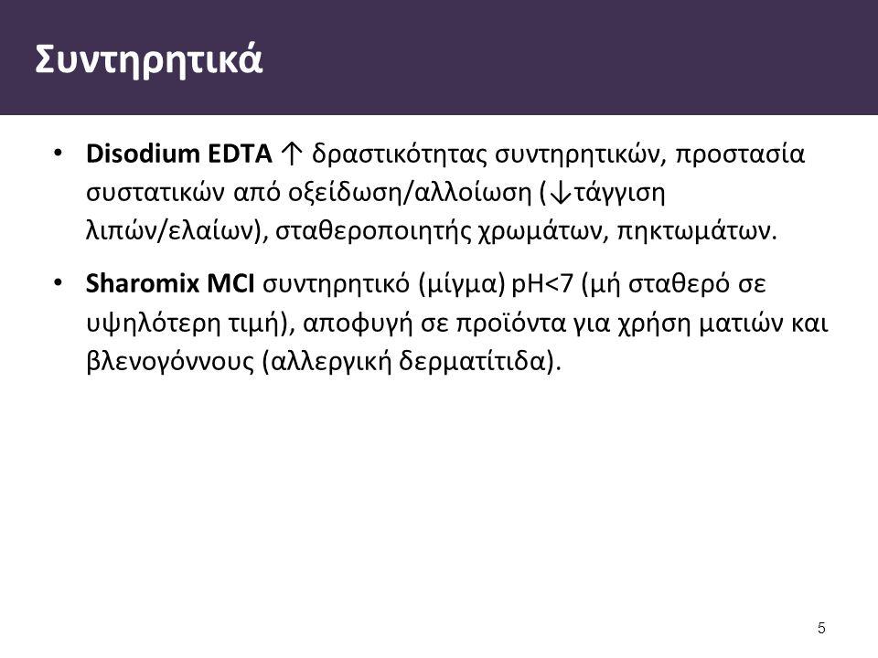 Συντηρητικά Disodium EDTΑ ↑ δραστικότητας συντηρητικών, προστασία συστατικών από οξείδωση/αλλοίωση (↓τάγγιση λιπών/ελαίων), σταθεροποιητής χρωμάτων, π