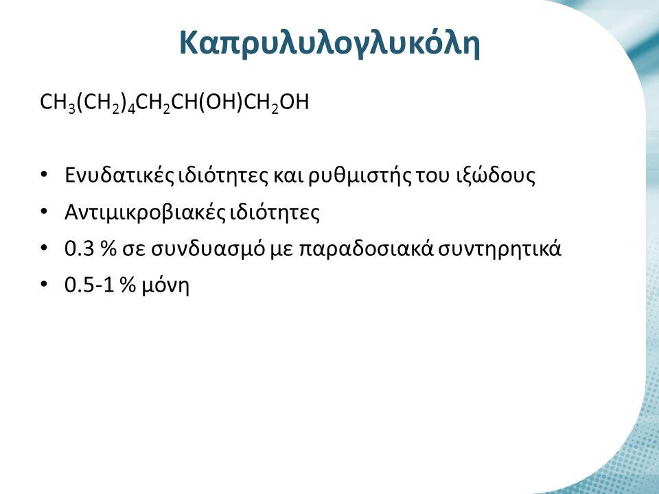 Καπρυλυλογλυκόλη CH 3 (CH 2 ) 4 CH 2 CH(OH)CH 2 OH Ενυδατικές ιδιότητες και ρυθμιστής του ιξώδους Αντιμικροβιακές ιδιότητες 0.3 % σε συνδυασμό με παρα