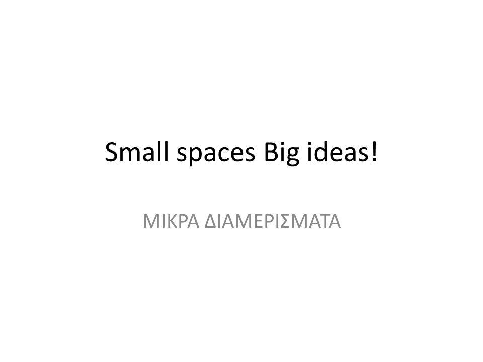 Small spaces Big ideas! ΜΙΚΡΑ ΔΙΑΜΕΡΙΣΜΑΤΑ