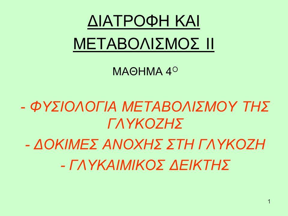 1 ΔΙΑΤΡΟΦΗ ΚΑΙ ΜΕΤΑΒΟΛΙΣΜΟΣ ΙΙ ΜΑΘΗΜΑ 4 Ο - ΦΥΣΙΟΛΟΓΙΑ ΜΕΤΑΒΟΛΙΣΜΟΥ ΤΗΣ ΓΛΥΚΟΖΗΣ - ΔΟΚΙΜΕΣ ΑΝΟΧΗΣ ΣΤΗ ΓΛΥΚΟΖΗ - ΓΛΥΚΑΙΜΙΚΟΣ ΔΕΙΚΤΗΣ